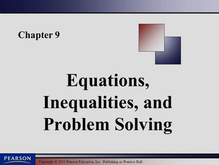 Copyright © 2011 Pearson Education, Inc. Publishing as Prentice Hall. Chapter 9 Equations, Inequalities, and Problem Solving.