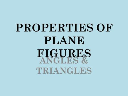 PROPERTIES OF PLANE FIGURES ANGLES & TRIANGLES. Angles Angles are formed by the intersection of 2 lines, 2 rays, or 2 line segments. The point at which.