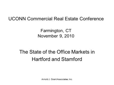 Arnold J. Grant Associates, Inc. UCONN Commercial Real Estate Conference Farmington, CT November 9, 2010 The State of the Office Markets in Hartford and.