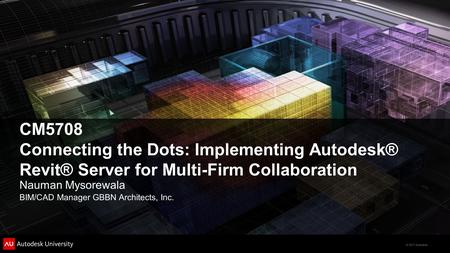 © 2011 Autodesk CM5708 Connecting the Dots: Implementing Autodesk® Revit® Server for Multi-Firm Collaboration Nauman Mysorewala BIM/CAD Manager GBBN Architects,