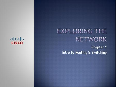 Chapter 1 Intro to Routing & Switching.  Networks have changed how we communicate  Everyone can connect & share  How have networks changed the way…