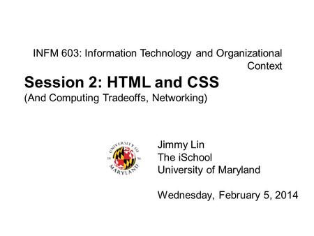 INFM 603: Information Technology and Organizational Context Jimmy Lin The iSchool University of Maryland Wednesday, February 5, 2014 Session 2: HTML and.