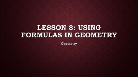 LESSON 8: USING FORMULAS IN GEOMETRY Geometry. FORMULAS.