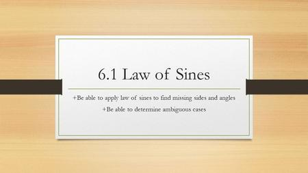 6.1 Law of Sines +Be able to apply law of sines to find missing sides and angles +Be able to determine ambiguous cases.