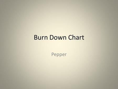 Burn Down Chart Pepper. Purpose When do I plan to finish? Am I on track to finish? Is every member of my team on track? Should I replan early?