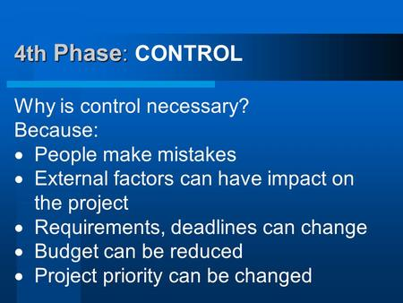 4th Phase : 4th Phase : CONTROL Why is control necessary? Because:  People make mistakes  External factors can have impact on the project  Requirements,