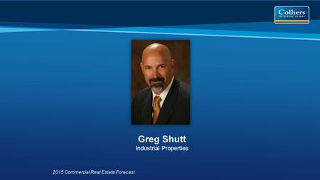 2015 Commercial Real Estate Forecast Greg Shutt Industrial Properties.