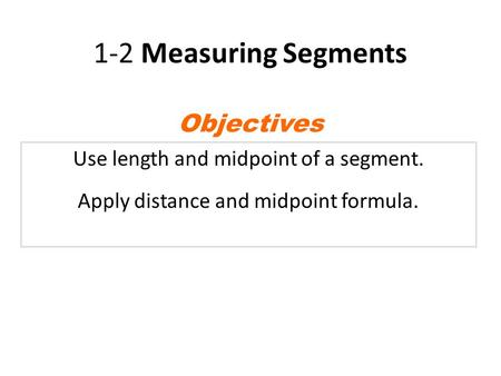 1-2 Measuring Segments Use length and midpoint of a segment. Apply distance and midpoint formula. Objectives.