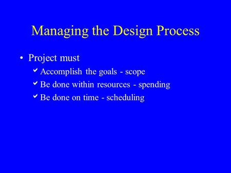 Managing the Design Process Project must  Accomplish the goals - scope  Be done within resources - spending  Be done on time - scheduling.
