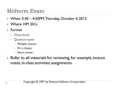 Copyright © 1997 by Rational Software Corporation Midterm Exam  When: 3:30 – 4:50PM, Thursday, October 4, 2012  Where: HM 201s  Format  Close book.