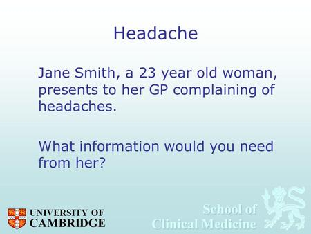 School of Clinical Medicine School of Clinical Medicine UNIVERSITY OF CAMBRIDGE Headache Jane Smith, a 23 year old woman, presents to her GP complaining.