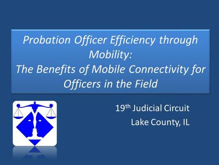 Probation Officer Efficiency through Mobility: The Benefits of Mobile Connectivity for Officers in the Field 19 th Judicial Circuit Lake County, IL.