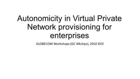 Autonomicity in Virtual Private Network provisioning for enterprises GLOBECOM Workshops (GC Wkshps), 2010 IEEE.