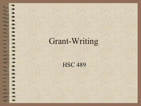 Grant-Writing HSC 489. A Grant Proposal... Defines a problem –The specific community –Incidence/prevalence of the problem –Influencing factors Proposes.