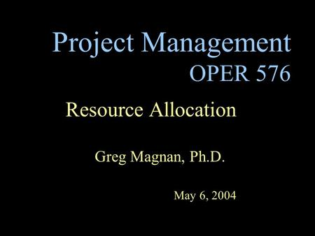 Project Management OPER 576 Resource Allocation Greg Magnan, Ph.D. May 6, 2004.