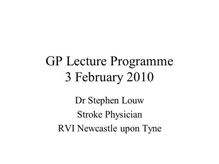 GP Lecture Programme 3 February 2010 Dr Stephen Louw Stroke Physician RVI Newcastle upon Tyne.