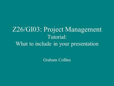 Z26/GI03: Project Management Tutorial: What to include in your presentation Graham Collins.