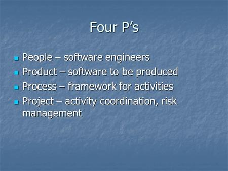 Four P's People – software engineers People – software engineers Product – software to be produced Product – software to be produced Process – framework.