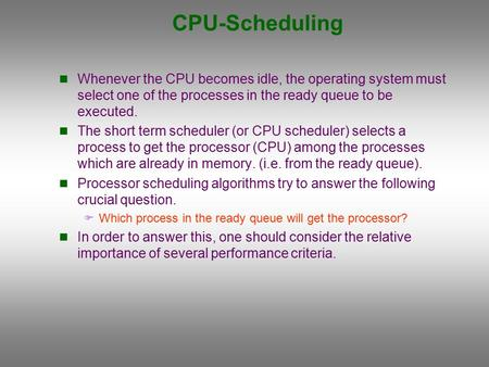CPU-Scheduling Whenever the CPU becomes idle, the operating system must select one of the processes in the ready queue to be executed. The short term scheduler.