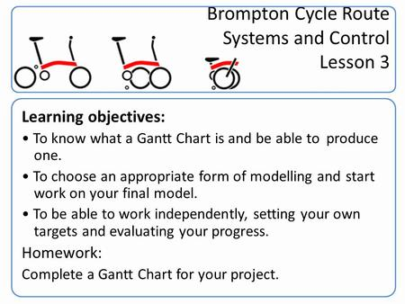 Brompton Cycle Route Systems and Control Lesson 3 Learning objectives: To know what a Gantt Chart is and be able to produce one. To choose an appropriate.