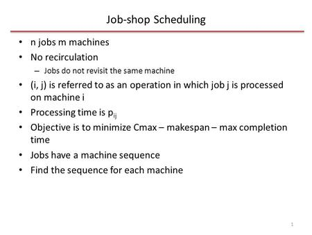 Job-shop Scheduling n jobs m machines No recirculation – Jobs do not revisit the same machine (i, j) is referred to as an operation in which job j is processed.