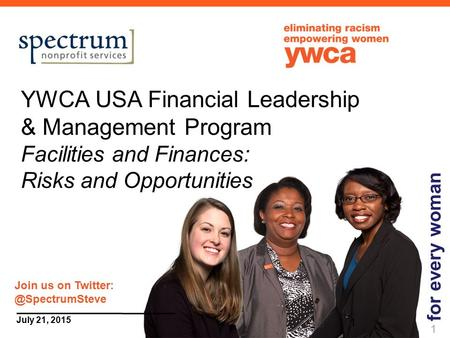 1 July 21, 2015 YWCA USA Financial Leadership & Management Program Facilities and Finances: Risks and Opportunities for every woman 1 Join us on Twitter: