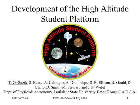 LSU 06/26/06PSB1-0043-06 -- 21 July 20061 Development of the High Altitude Student Platform T. G. Guzik, S. Besse, A. Calongne, A. Dominique, S. B. Ellison,