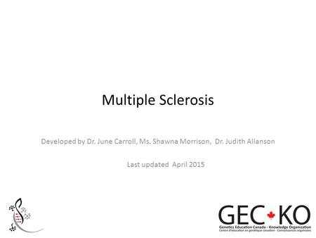 Multiple Sclerosis Developed by Dr. June Carroll, Ms. Shawna Morrison, Dr. Judith Allanson Last updated April 2015.