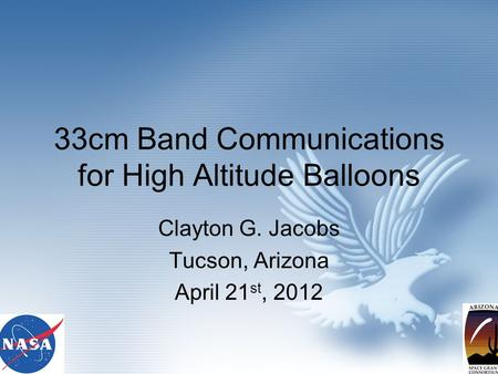 33cm Band Communications for High Altitude Balloons Clayton G. Jacobs Tucson, Arizona April 21 st, 2012.