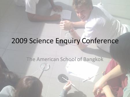 2009 Science Enquiry Conference The American School of Bangkok.