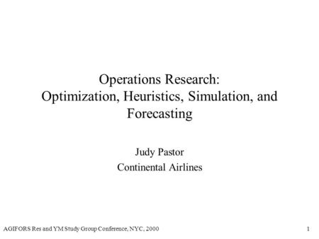 AGIFORS Res and YM Study Group Conference, NYC, 20001 Operations Research: Optimization, Heuristics, Simulation, and Forecasting Judy Pastor Continental.