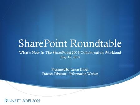 SharePoint Roundtable What's New In The SharePoint 2013 Collaboration Workload May 15, 2013 Presented by: Jason Ditzel Practice Director – Information.