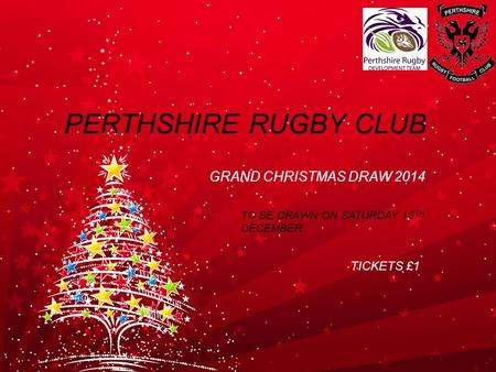 PERTHSHIRE RUGBY CLUB GRAND CHRISTMAS DRAW 2014 TO BE DRAWN ON SATURDAY 13 TH DECEMBER TICKETS £1.