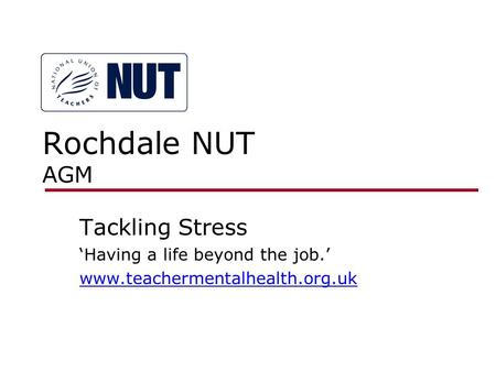 Rochdale NUT AGM Tackling Stress 'Having a life beyond the job.' www.teachermentalhealth.org.uk.