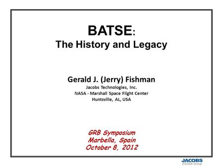 BATSE : The History and Legacy Gerald J. (Jerry) Fishman Jacobs Technologies, Inc. NASA - Marshall Space Flight Center Huntsville, AL, USA GRB Symposium.