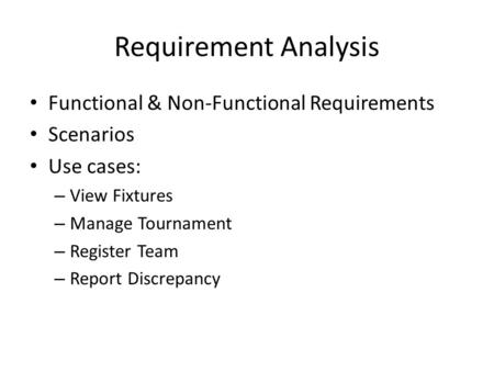Requirement Analysis Functional & Non-Functional Requirements Scenarios Use cases: – View Fixtures – Manage Tournament – Register Team – Report Discrepancy.