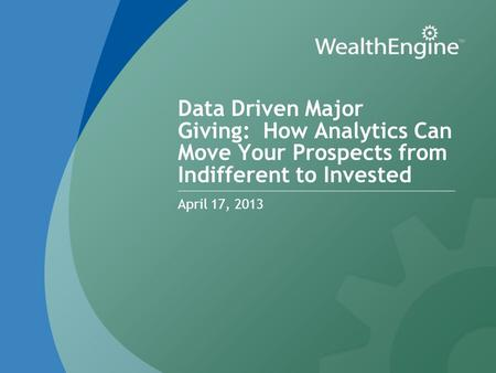 Data Driven Major Giving: How Analytics Can Move Your Prospects from Indifferent to Invested April 17, 2013.