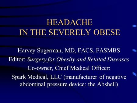 HEADACHE IN THE SEVERELY OBESE Harvey Sugerman, MD, FACS, FASMBS Editor: Surgery for Obesity and Related Diseases Co-owner, Chief Medical Officer: Spark.