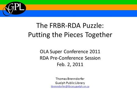 The FRBR-RDA Puzzle: Putting the Pieces Together OLA Super Conference 2011 RDA Pre-Conference Session Feb. 2, 2011 Thomas Brenndorfer Guelph Public Library.