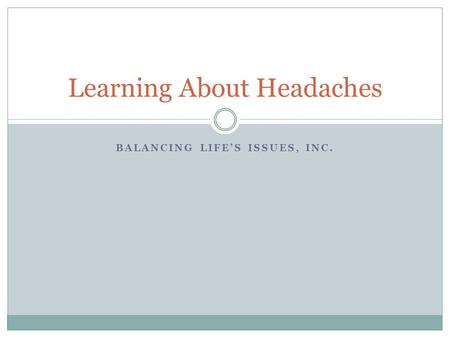 BALANCING LIFE'S ISSUES, INC. Learning About Headaches.