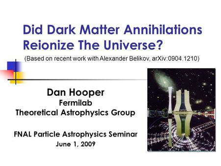Did Dark Matter Annihilations Reionize The Universe? Dan Hooper Fermilab Theoretical Astrophysics Group FNAL Particle Astrophysics Seminar June 1, 2009.