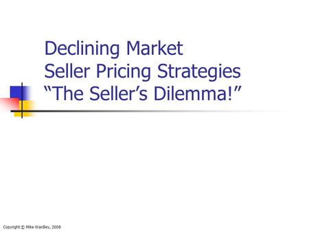 "Declining Market Seller Pricing Strategies ""The Seller's Dilemma!"" Copyright © Mike Wardley, 2008."
