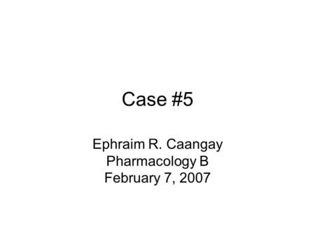 Case #5 Ephraim R. Caangay Pharmacology B February 7, 2007.