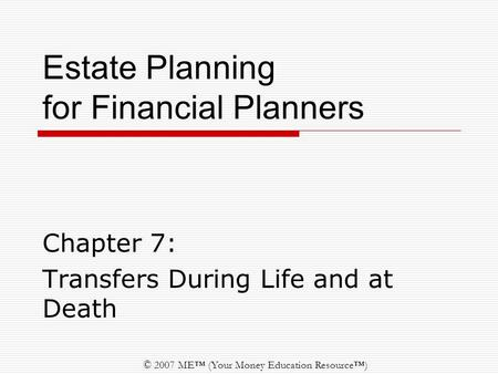 © 2007 ME™ (Your Money Education Resource™) Estate Planning for Financial Planners Chapter 7: Transfers During Life and at Death.