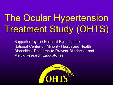 The Ocular Hypertension Treatment Study (OHTS) Supported by the National Eye Institute, National Center on Minority Health and Health Disparities, Research.
