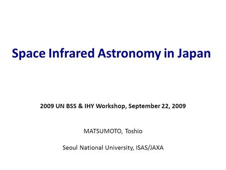 Space Infrared Astronomy in Japan 2009 UN BSS & IHY Workshop, September 22, 2009 MATSUMOTO, Toshio Seoul National University, ISAS/JAXA.