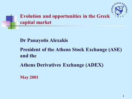 1 Evolution and opportunities in the Greek capital market May 2001 Dr Panayotis Alexakis President of the Athens Stock Exchange (ASE) and the Athens Derivatives.