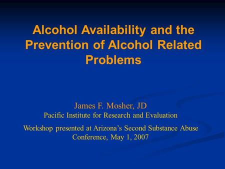 Alcohol Availability and the Prevention of Alcohol Related Problems James F. Mosher, JD Pacific Institute for Research and Evaluation Workshop presented.