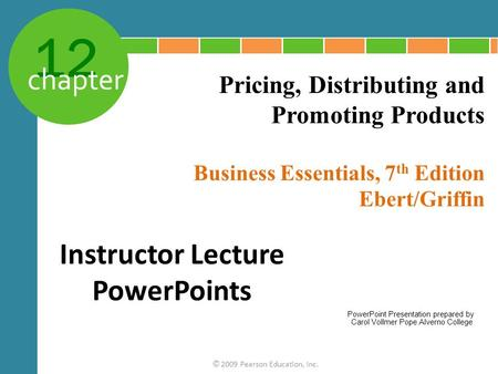 12 chapter Business Essentials, 7 th Edition Ebert/Griffin © 2009 Pearson Education, Inc. Pricing, Distributing and Promoting Products Instructor Lecture.