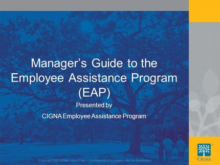 1 Manager's Guide to the Employee Assistance Program (EAP) Presented by CIGNA Employee Assistance Program Copyright 2008 CIGNA HealthCare – Confidential.